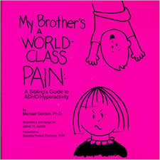 My Brother's a World-Class Pain - A Sibling's Guide to ADHD-Hyperactivity - Written by Michael Gordon, PH.D, this books is designed to help siblings of ADHD children understand their brothers or sisters. It is explained in kids words the ups and downs of having a sibling with ADHD.