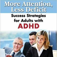 More Attention, Less Deficit: Success Strategies for Adults with ADHD - This essential guidebook begins by describing how the ADHD brain processes information and how that leads to typical challenges that people with ADHD experience, as well as why certain strategies are effective and others aren't. This lays the foundation for everything that follows, from getting diagnosed to an overview of the research of how ADHD affects people's lives.