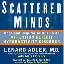 Scattered Minds - by Lenard Adler, M.D.Moving seamlessly from medical facts to easy-to-follow interventions, this book's brief chapters make it readable — and valuable — for anyone eager to learn about ADHD's symptoms, causes, drug therapies, and alternative treatments.