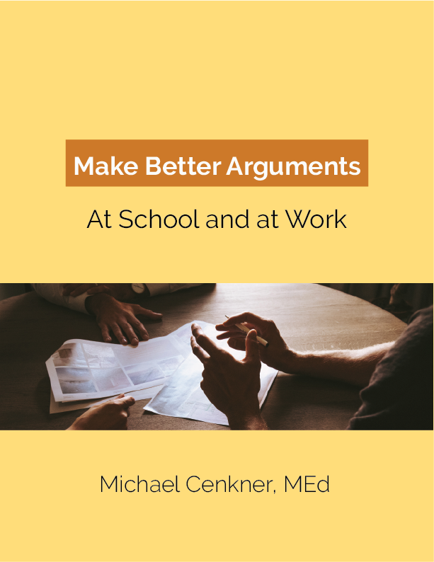 "New Book - ""Make Better Arguments at Work and At School""This book is now available on Amazon.Maybe you're one of those bright students who come to writing assignments feeling at a loss. You do the reading and you understand the concepts, but when the teacher gives the assignment, somehow you're not quite sure what to do. It all seems so vague. Sound familiar?The fact is, few of us learn to do argumentation in junior high or high school English or any other class. And even debate treats argumentation more as an elite sport than a practical skill every adult needs.In Make Better Arguments At Work and At School, Michael Cenkner presents a solid, simple, versatile method for developing logic arguments that inform, convince, and impress.This concise, unique book focuses on a practical tool set to develop arguments for use not only in essays but also in reports, proposals, presentations, and job applications.-Considers not only the logical but also communicative of arguments we need to make in school or on the job.-Packed with examples to illustrate concepts.-Has self-test quizzes to check understanding.-Analyzes a variety of essay formats including pro-and-con, compare-and-contrast, and arguments found in academic journal articles.-Is priced, designed, and written to be accessible to all kinds of students.Increase your confidence and skill in making arguments, whether that's at school, at work, or anywhere else where you need to be understood and believed.Click on the image to go to Amazon."