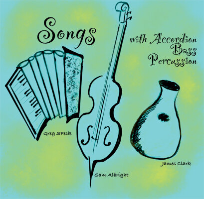 Songs with Accordion, Bass and Percussion - feat. Greg Speck, Sam Albright and James ClarkAvailable at CDBaby