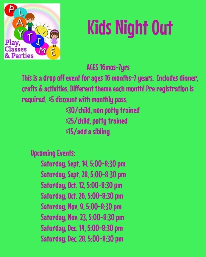 Kids Night Out - Kids Night Out is a drop off event for ages 16 months -7 years. Dinner is included. Pre registration is required, no walk ins accepted.  This event takes place on select Saturday evenings from 5:00-8:30 pm, please check our monthly calendar for dates.  The cost is $30 per child, non potty trained, $25 per child, potty trained, $15 to add a sibling. $5 discount with monthly pass. Please call for availability.