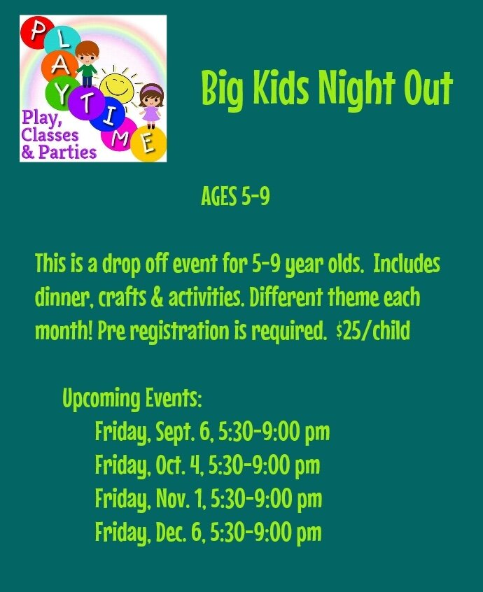 BIG Kids Night Out - BIG Kids Night Out is a drop off event for ages 5-9.  Dinner is included.  Pre registration is required, no walk ins accepted.  This event takes place on select Friday evenings from 5:30-9:00 pm, please check our monthly calendar for dates.  the cost is $25 per child, $20 to add a sibling. Please call for availability.