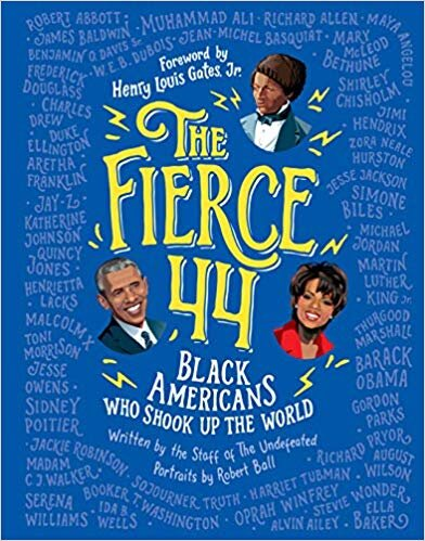 The Fierce 44: Black Americans Who Shook Up the World. The Staff of the Undefeated. Ill. Robert Ball. 2019. Houghton Mifflin Harcourt. This biography presents forty-four of America's greatest movers and shakers, from Frederick Douglass to Aretha Franklin to Barack Obama. - https://amzn.to/3cvBQIf