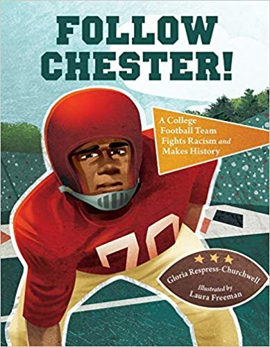 Follow Chester! A College Football Team Fights Racism and Makes History. Gloria Respress-Churchwell. Ill. Laura Freeman. 2019. Charlesbridge. Inspired by a true story, this fictional account details Chester Pierce's game-changing play as he became the first black college football player to compete south of the Mason-Dixon Line. - https://amzn.to/2TwSjmA