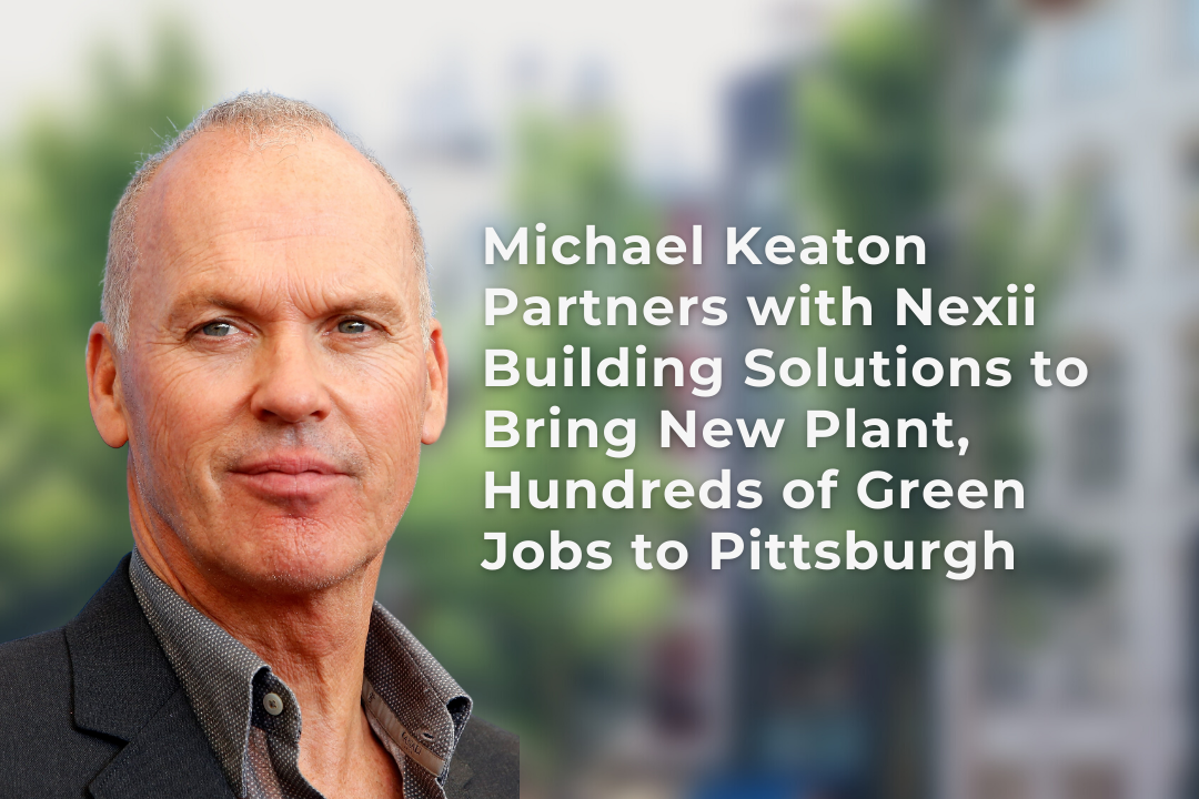 Michael Keaton Partners with Nexii Building Solutions to Bring New Plant, Hundreds of Green Jobs to Pittsburgh